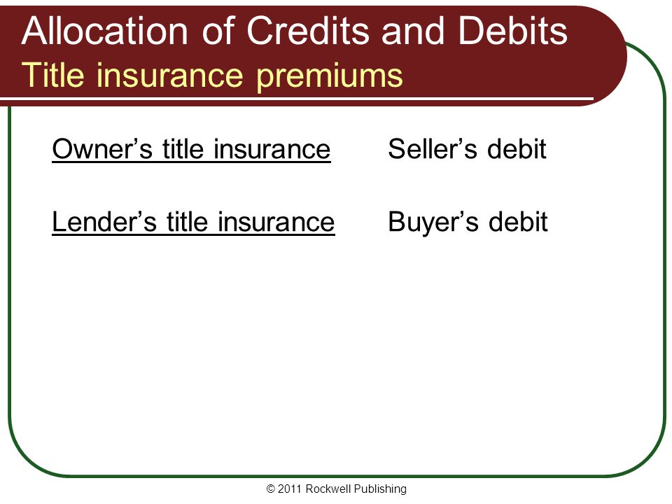 Allocation of Credits and Debits Title insurance premiums Owner's title insuranceSeller's debit Lender's title insuranceBuyer's debit © 2011 Rockwell Publishing