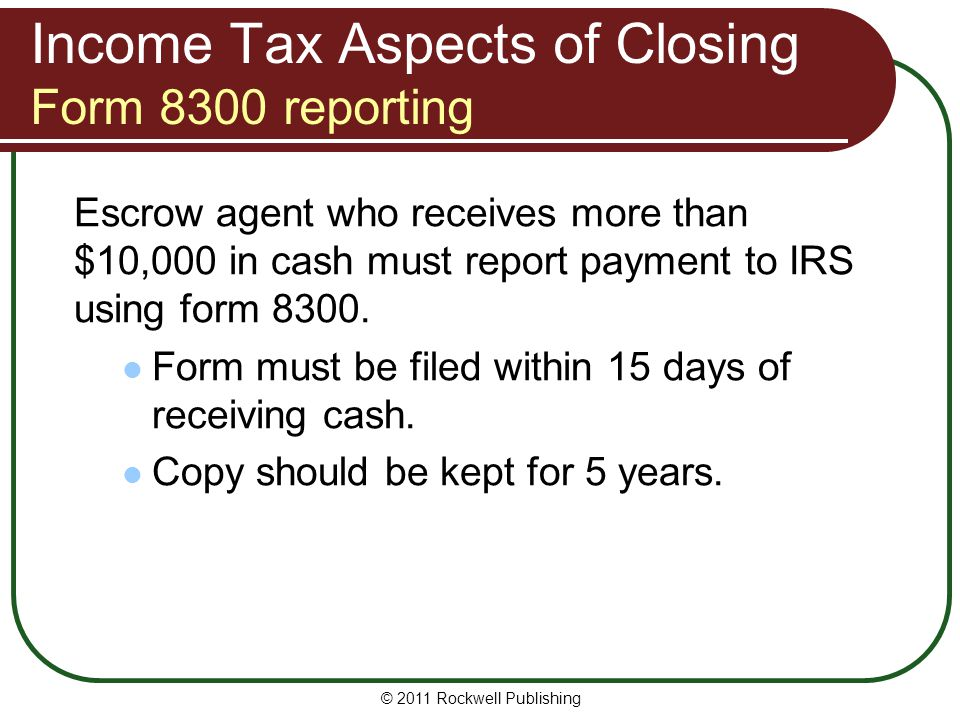 Income Tax Aspects of Closing Form 8300 reporting Escrow agent who receives more than $10,000 in cash must report payment to IRS using form 8300.