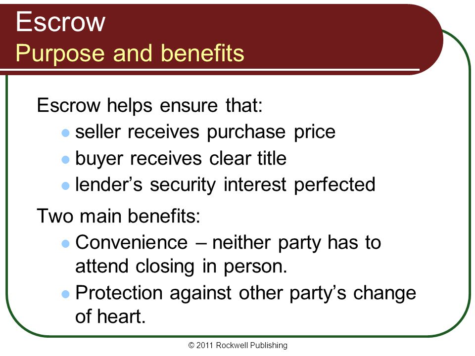 Escrow Purpose and benefits Escrow helps ensure that: seller receives purchase price buyer receives clear title lender's security interest perfected Two main benefits: Convenience – neither party has to attend closing in person.