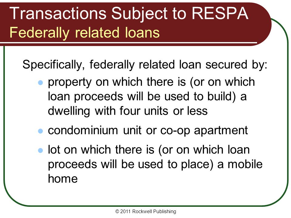 Transactions Subject to RESPA Federally related loans Specifically, federally related loan secured by: property on which there is (or on which loan proceeds will be used to build) a dwelling with four units or less condominium unit or co-op apartment lot on which there is (or on which loan proceeds will be used to place) a mobile home © 2011 Rockwell Publishing