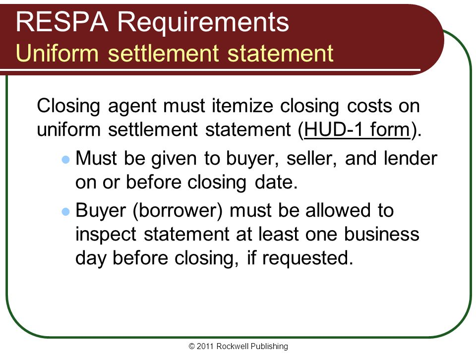 RESPA Requirements Uniform settlement statement Closing agent must itemize closing costs on uniform settlement statement (HUD-1 form).