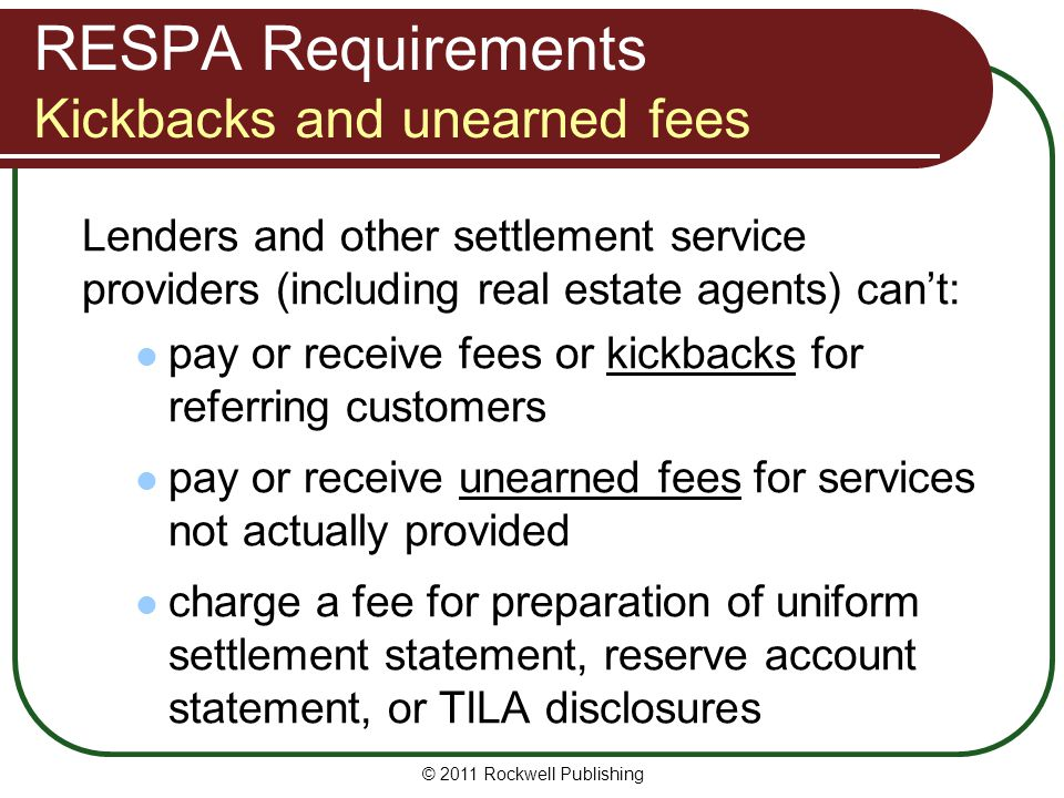 RESPA Requirements Kickbacks and unearned fees Lenders and other settlement service providers (including real estate agents) can't: pay or receive fees or kickbacks for referring customers pay or receive unearned fees for services not actually provided charge a fee for preparation of uniform settlement statement, reserve account statement, or TILA disclosures © 2011 Rockwell Publishing