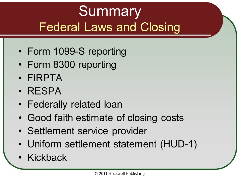 Summary Federal Laws and Closing Form 1099-S reporting Form 8300 reporting FIRPTA RESPA Federally related loan Good faith estimate of closing costs Settlement service provider Uniform settlement statement (HUD-1) Kickback © 2011 Rockwell Publishing