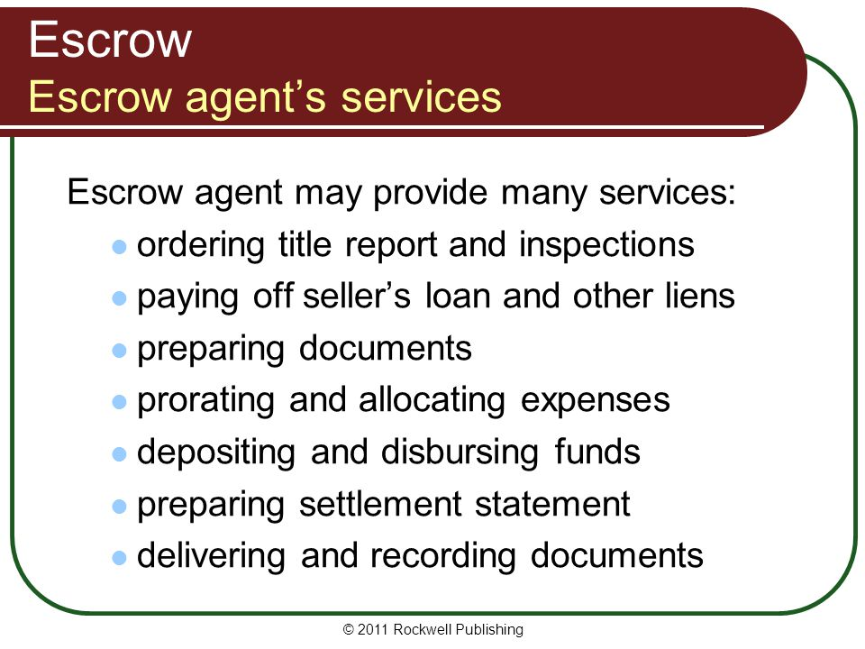 Escrow Escrow agent's services Escrow agent may provide many services: ordering title report and inspections paying off seller's loan and other liens preparing documents prorating and allocating expenses depositing and disbursing funds preparing settlement statement delivering and recording documents © 2011 Rockwell Publishing