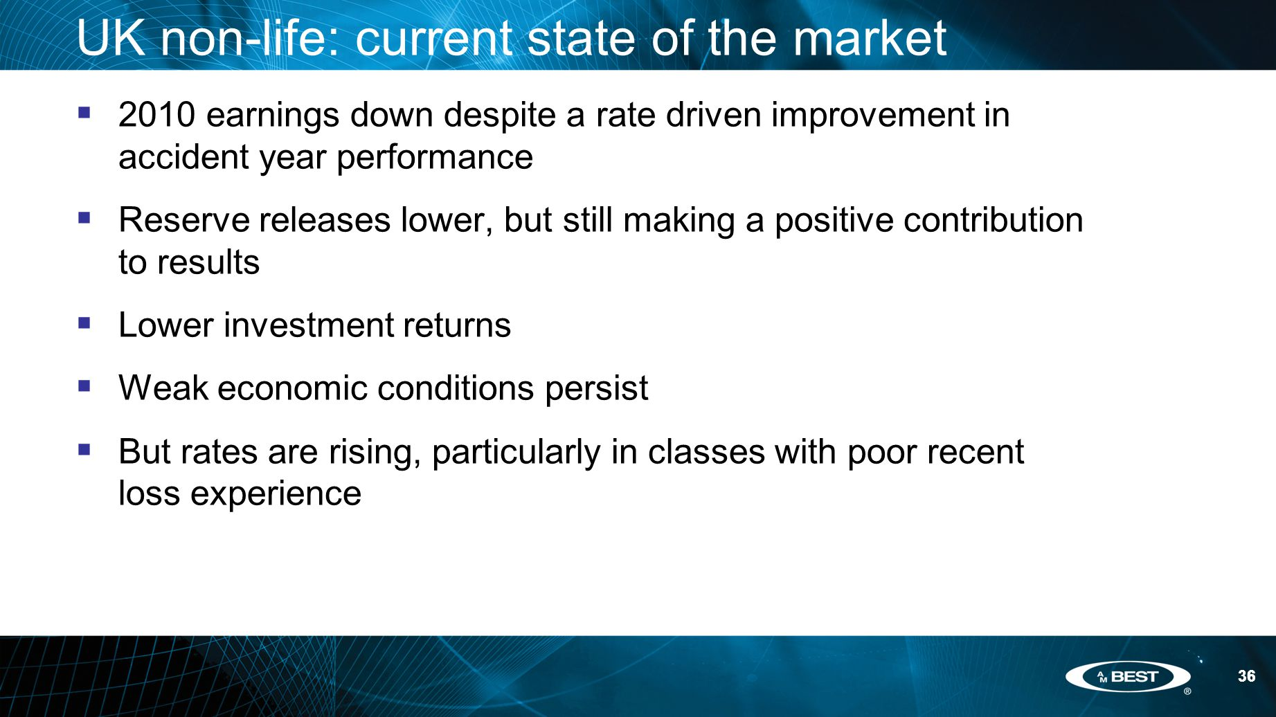 36 UK non-life: current state of the market  2010 earnings down despite a rate driven improvement in accident year performance  Reserve releases lower, but still making a positive contribution to results  Lower investment returns  Weak economic conditions persist  But rates are rising, particularly in classes with poor recent loss experience