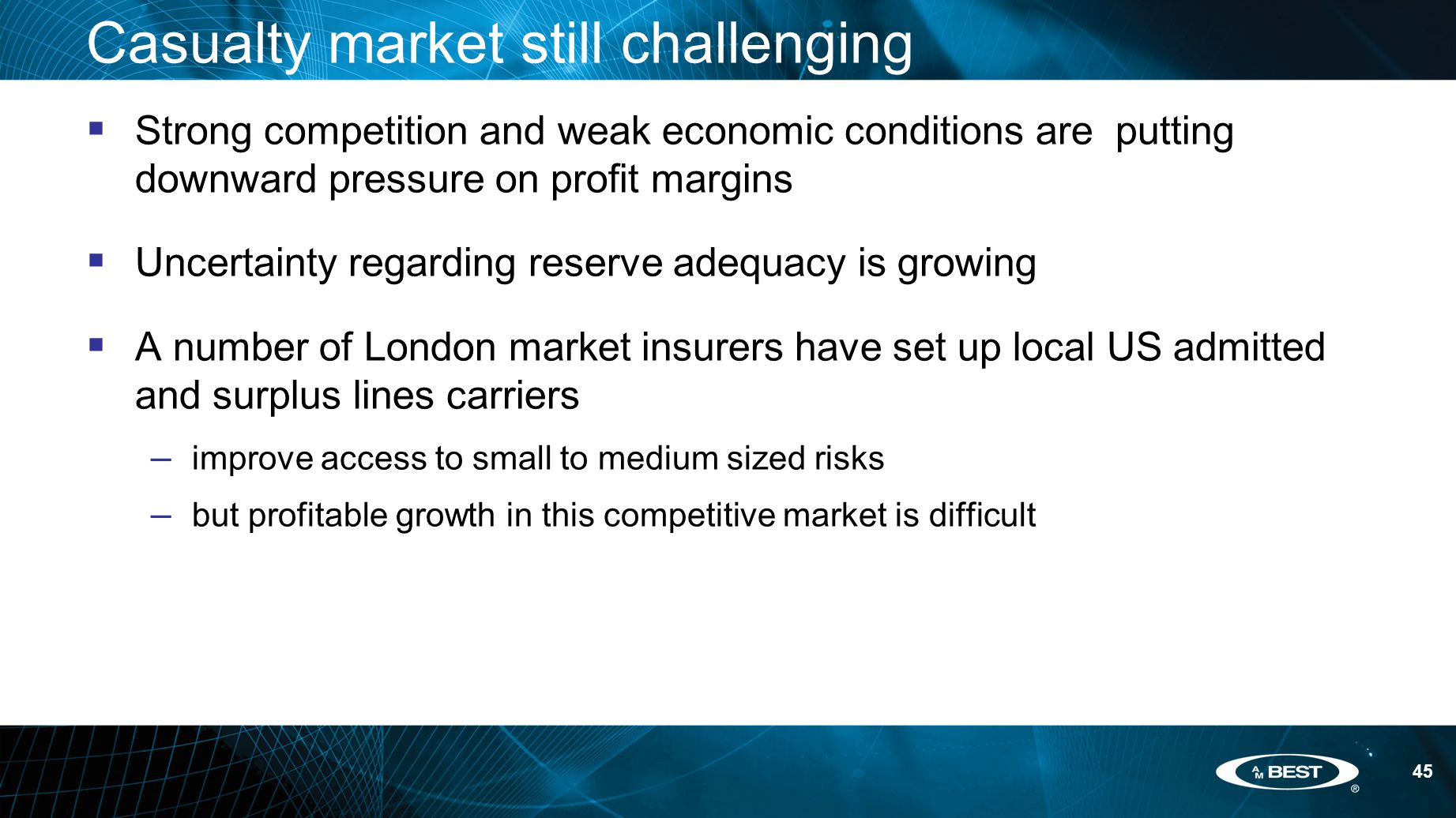 45 Casualty market still challenging  Strong competition and weak economic conditions are putting downward pressure on profit margins  Uncertainty regarding reserve adequacy is growing  A number of London market insurers have set up local US admitted and surplus lines carriers – improve access to small to medium sized risks – but profitable growth in this competitive market is difficult