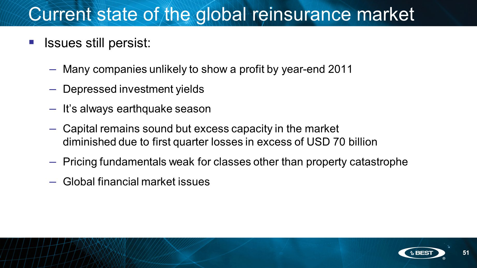 51 Current state of the global reinsurance market  Issues still persist: – Many companies unlikely to show a profit by year-end 2011 – Depressed investment yields – It's always earthquake season – Capital remains sound but excess capacity in the market diminished due to first quarter losses in excess of USD 70 billion – Pricing fundamentals weak for classes other than property catastrophe – Global financial market issues