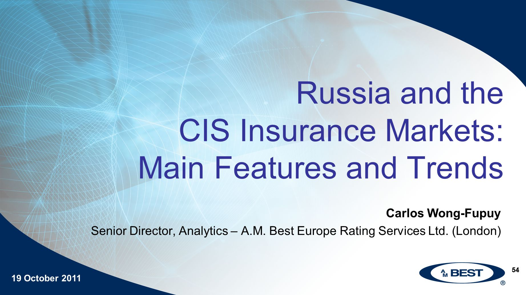 19 October 2011 54 Russia and the CIS Insurance Markets: Main Features and Trends Carlos Wong-Fupuy Senior Director, Analytics – A.M.