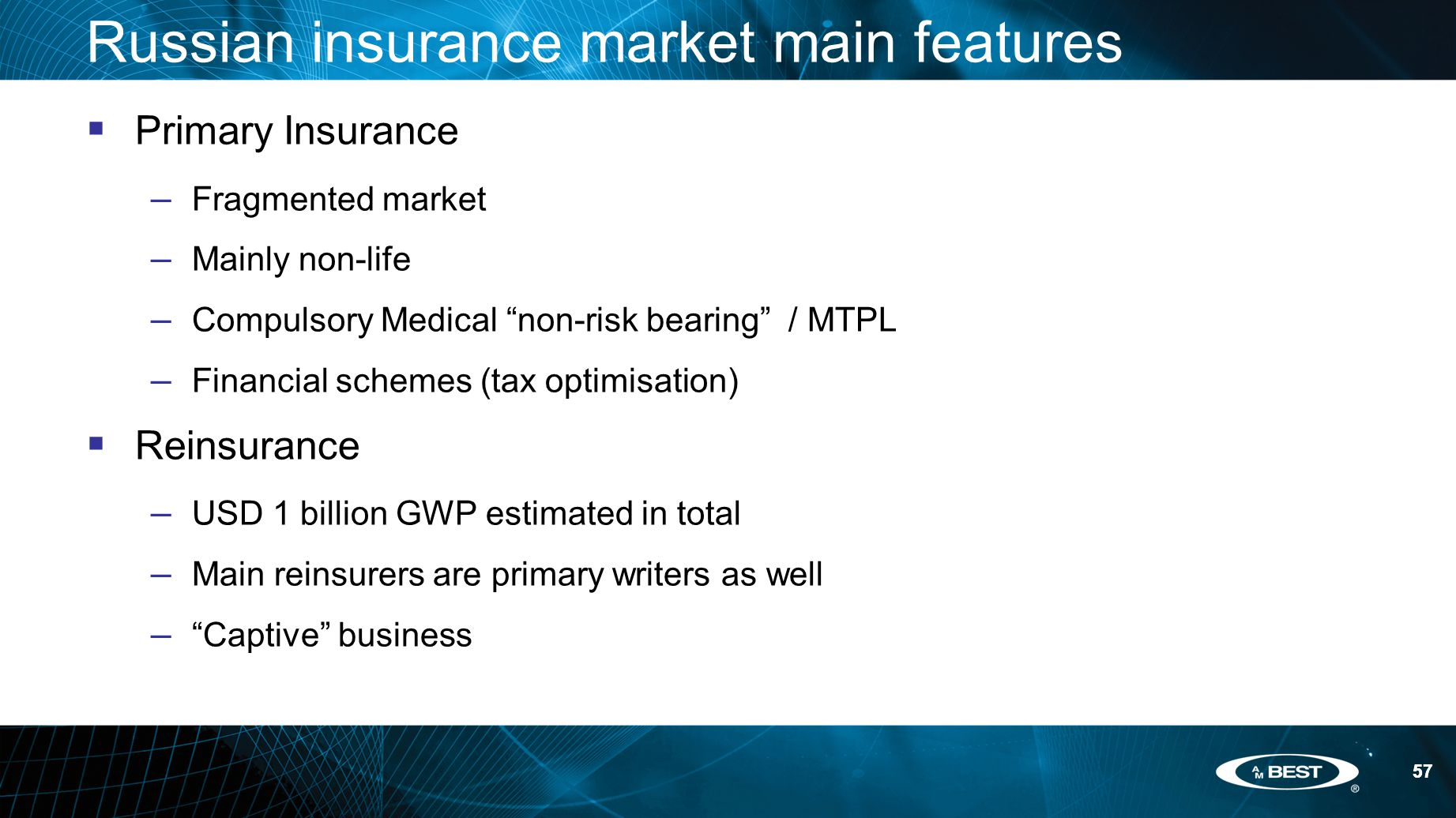 57 Russian insurance market main features  Primary Insurance – Fragmented market – Mainly non-life – Compulsory Medical non-risk bearing / MTPL – Financial schemes (tax optimisation)  Reinsurance – USD 1 billion GWP estimated in total – Main reinsurers are primary writers as well – Captive business 57