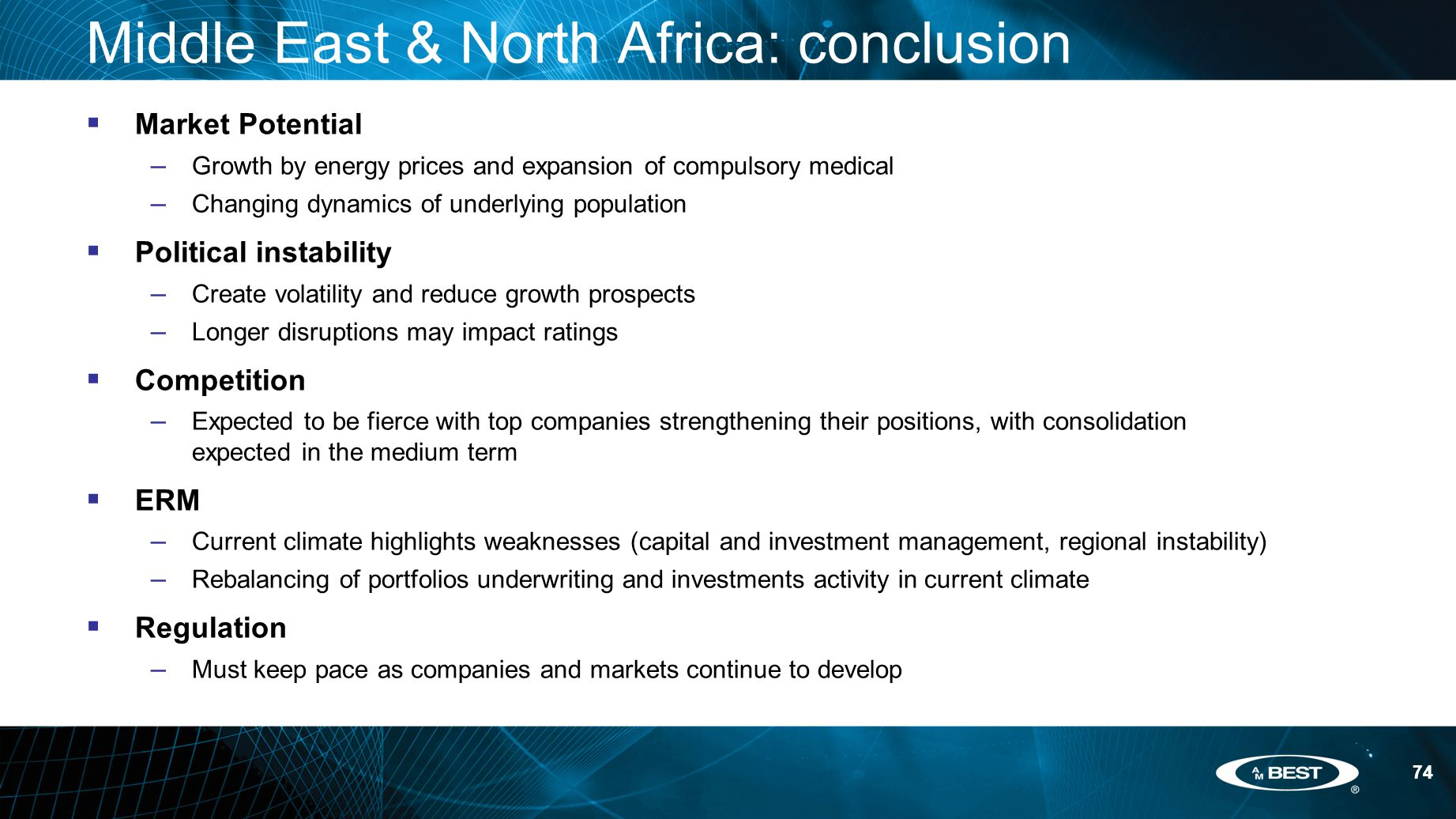 74 Middle East & North Africa: conclusion  Market Potential – Growth by energy prices and expansion of compulsory medical – Changing dynamics of underlying population  Political instability – Create volatility and reduce growth prospects – Longer disruptions may impact ratings  Competition – Expected to be fierce with top companies strengthening their positions, with consolidation expected in the medium term  ERM – Current climate highlights weaknesses (capital and investment management, regional instability) – Rebalancing of portfolios underwriting and investments activity in current climate  Regulation – Must keep pace as companies and markets continue to develop