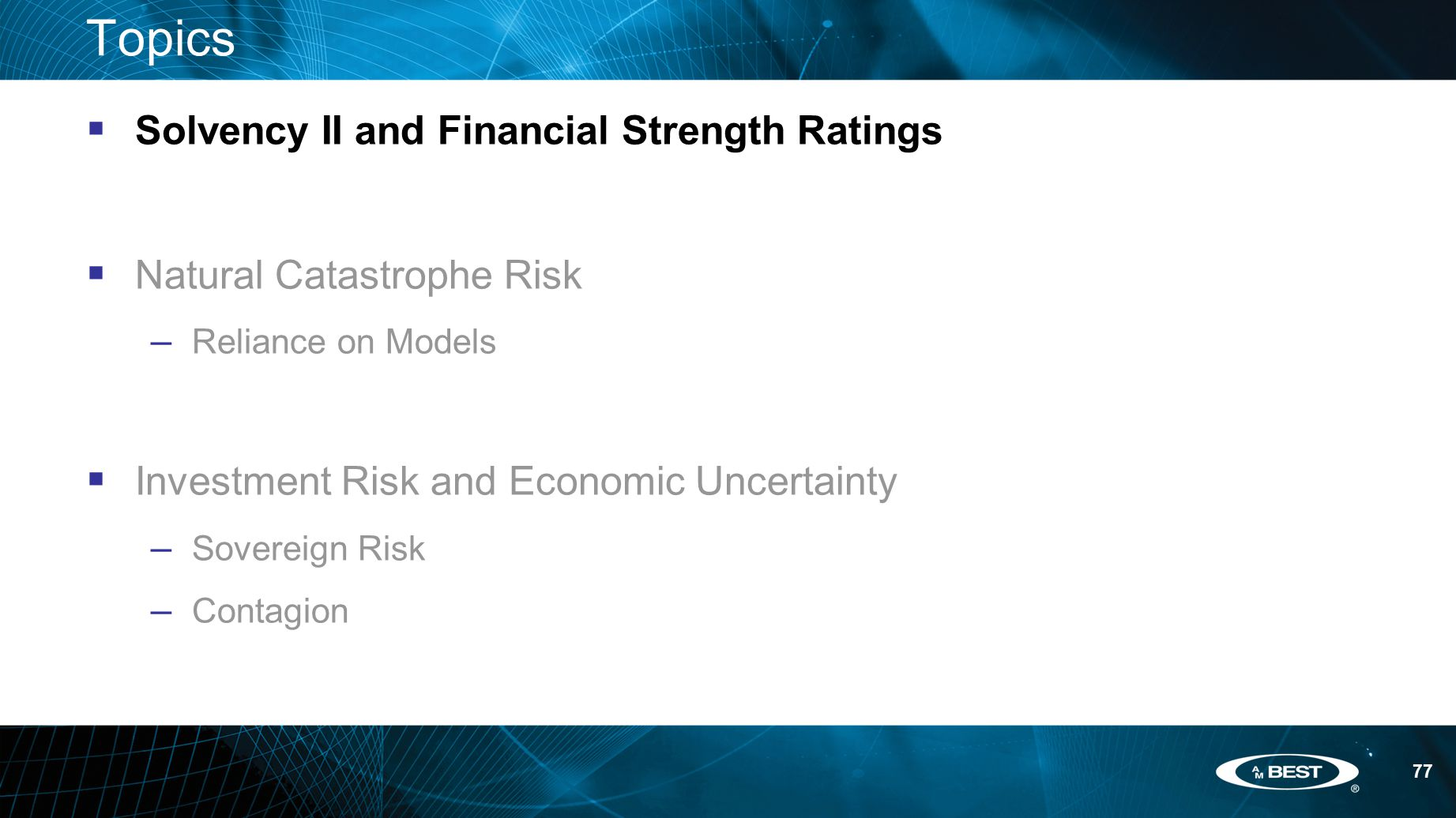 77 Topics  Solvency II and Financial Strength Ratings  Natural Catastrophe Risk – Reliance on Models  Investment Risk and Economic Uncertainty – Sovereign Risk – Contagion