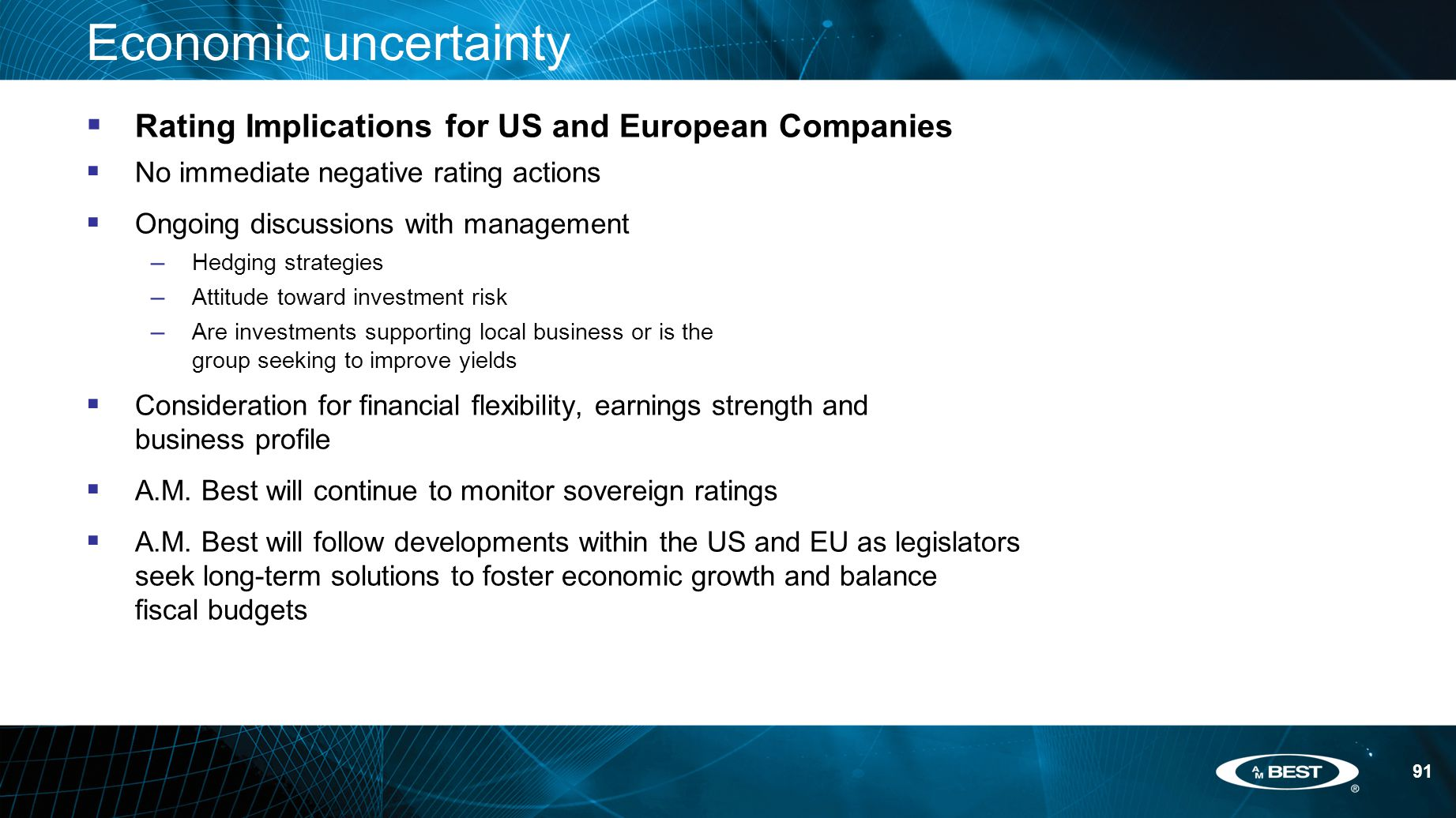 91 Economic uncertainty  Rating Implications for US and European Companies  No immediate negative rating actions  Ongoing discussions with management – Hedging strategies – Attitude toward investment risk – Are investments supporting local business or is the group seeking to improve yields  Consideration for financial flexibility, earnings strength and business profile  A.M.