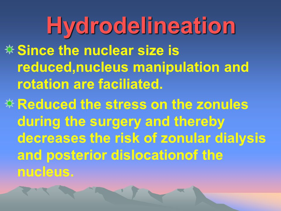 Hydrodelineation Since the nuclear size is reduced,nucleus manipulation and rotation are faciliated. Reduced the stress on the zonules during the surg