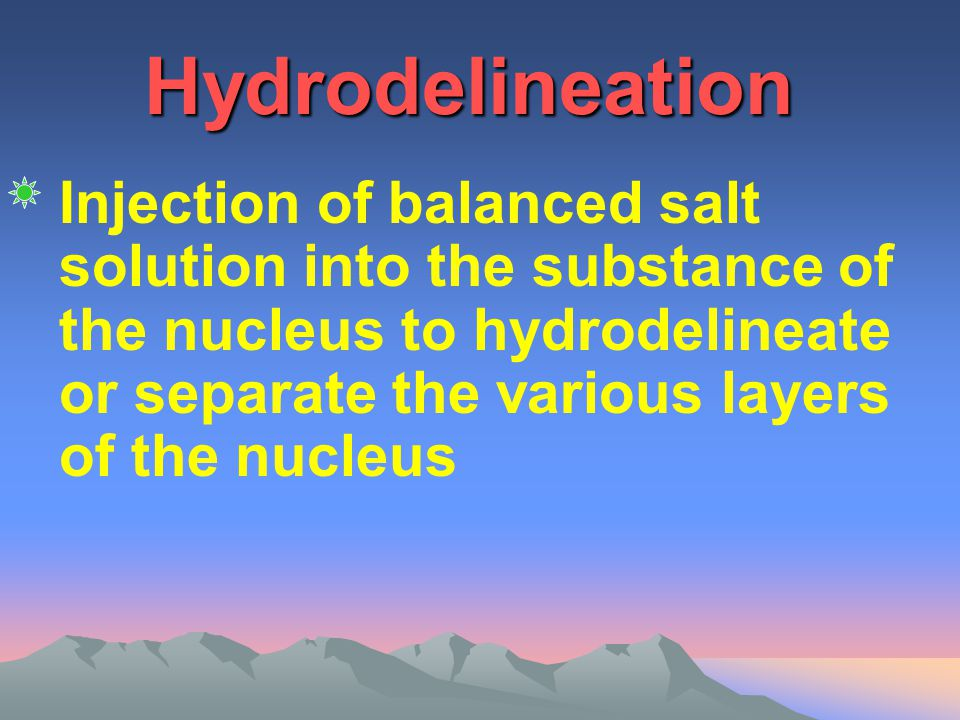 Hydrodelineation Injection of balanced salt solution into the substance of the nucleus to hydrodelineate or separate the various layers of the nucleus