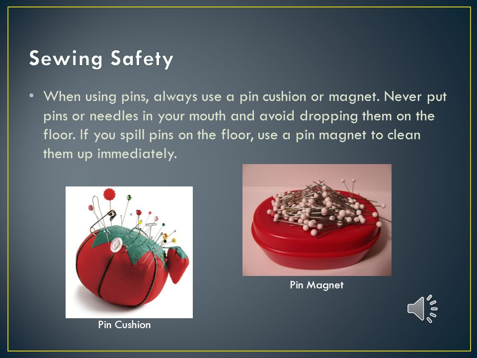 When using pins, always use a pin cushion or magnet.