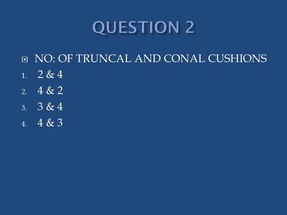  NO: OF TRUNCAL AND CONAL CUSHIONS 1. 2 & 4 2. 4 & 2 3. 3 & 4 4. 4 & 3