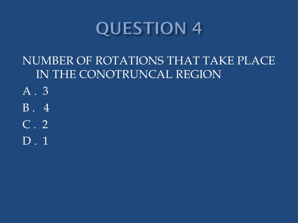 NUMBER OF ROTATIONS THAT TAKE PLACE IN THE CONOTRUNCAL REGION A. 3 B. 4 C. 2 D. 1