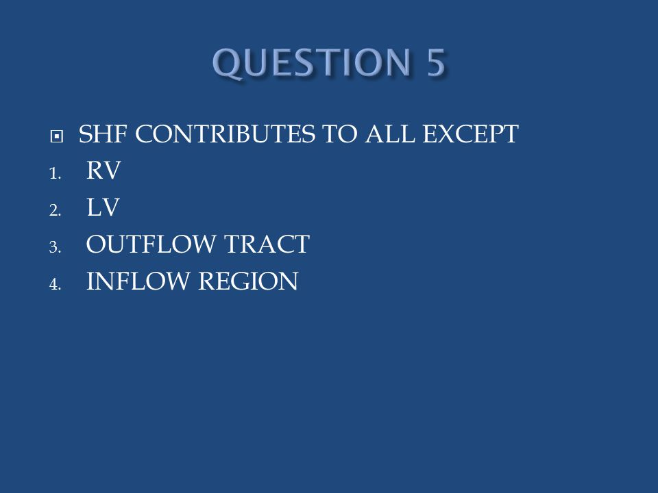  SHF CONTRIBUTES TO ALL EXCEPT 1. RV 2. LV 3. OUTFLOW TRACT 4. INFLOW REGION