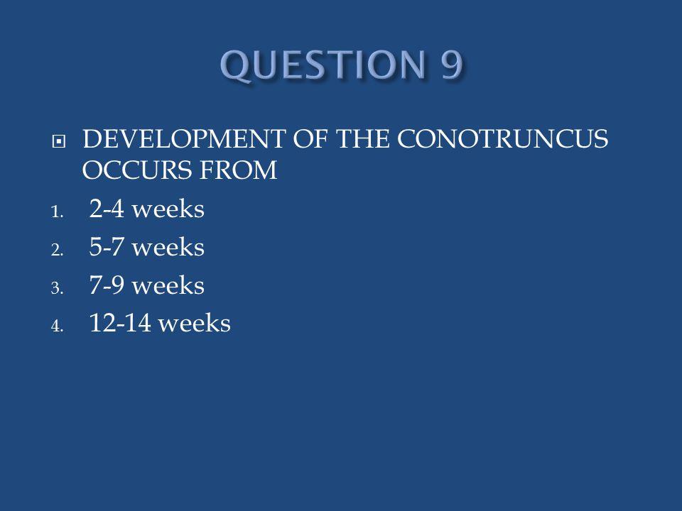  DEVELOPMENT OF THE CONOTRUNCUS OCCURS FROM 1. 2-4 weeks 2. 5-7 weeks 3. 7-9 weeks 4. 12-14 weeks