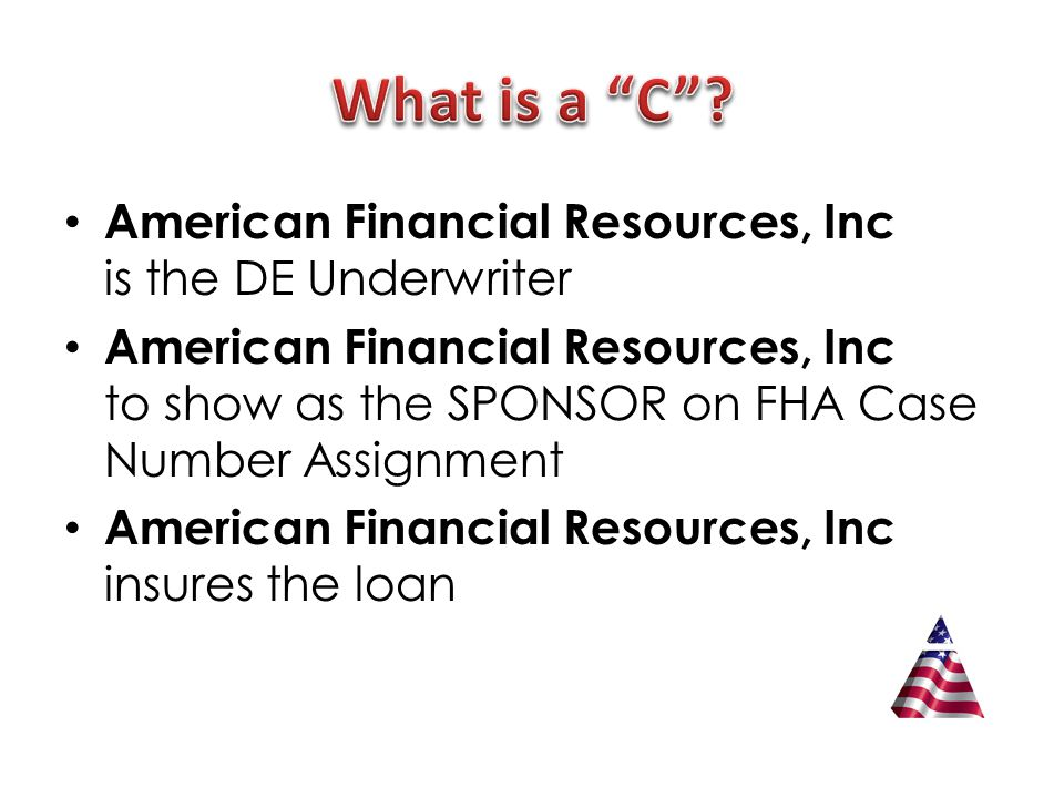 American Financial Resources, Inc is the DE Underwriter American Financial Resources, Inc to show as the SPONSOR on FHA Case Number Assignment American Financial Resources, Inc insures the loan
