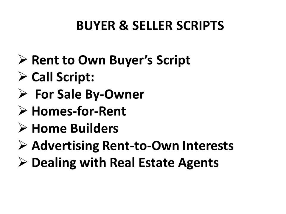 BUYER & SELLER SCRIPTS  Rent to Own Buyer's Script  Call Script:  For Sale By-Owner  Homes-for-Rent  Home Builders  Advertising Rent-to-Own Interests  Dealing with Real Estate Agents