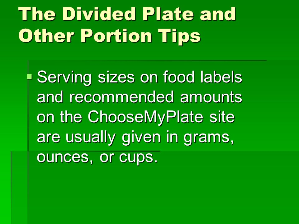 The Divided Plate and Other Portion Tips  Serving sizes on food labels and recommended amounts on the ChooseMyPlate site are usually given in grams, ounces, or cups.