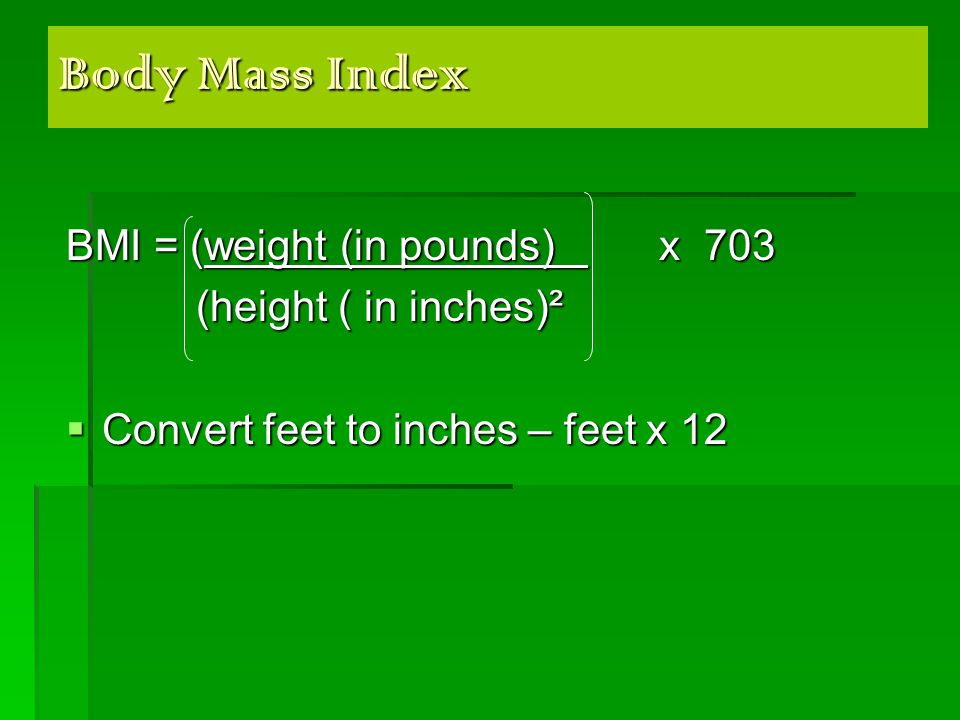 Body Mass Index BMI = (weight (in pounds) x 703 (height ( in inches)² (height ( in inches)²  Convert feet to inches – feet x 12