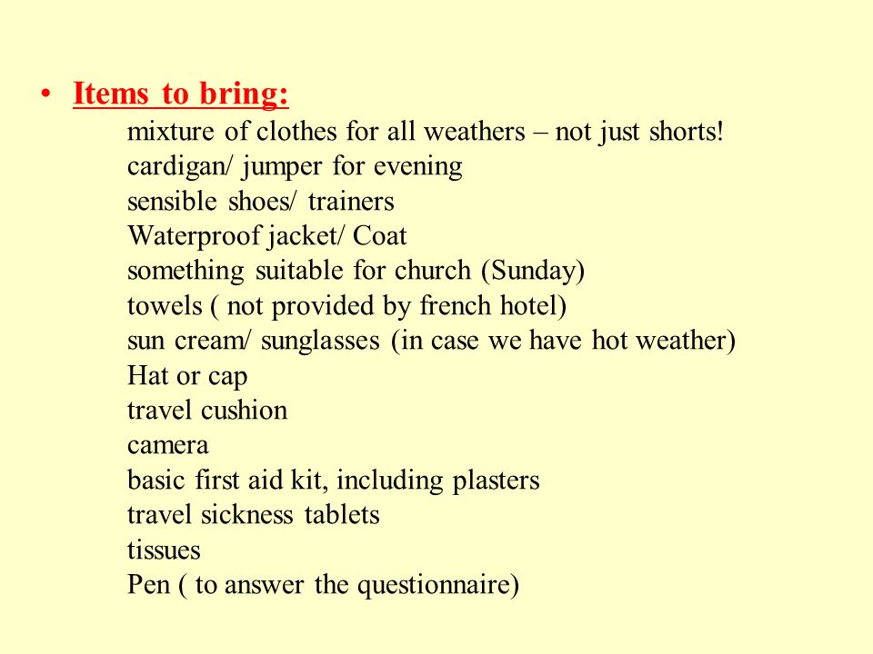 Items to bring: mixture of clothes for all weathers – not just shorts! cardigan/ jumper for evening sensible shoes/ trainers Waterproof jacket/ Coat s
