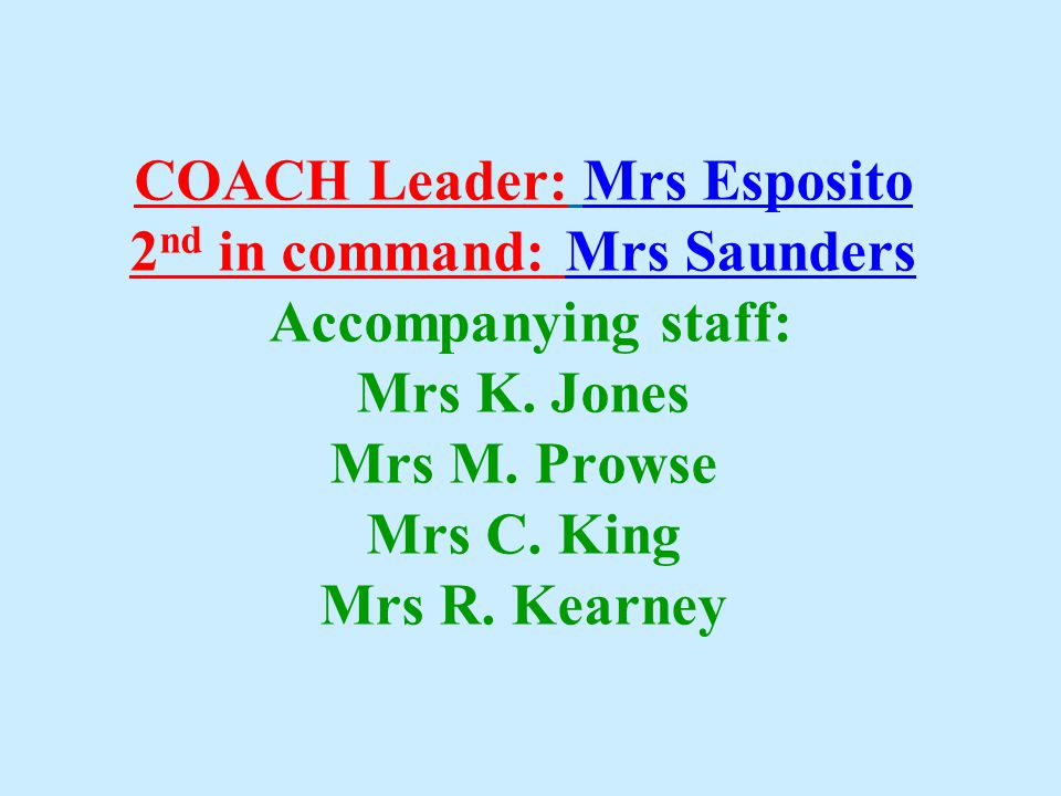 COACH Leader: Mrs Esposito 2 nd in command: Mrs Saunders Accompanying staff: Mrs K. Jones Mrs M. Prowse Mrs C. King Mrs R. Kearney