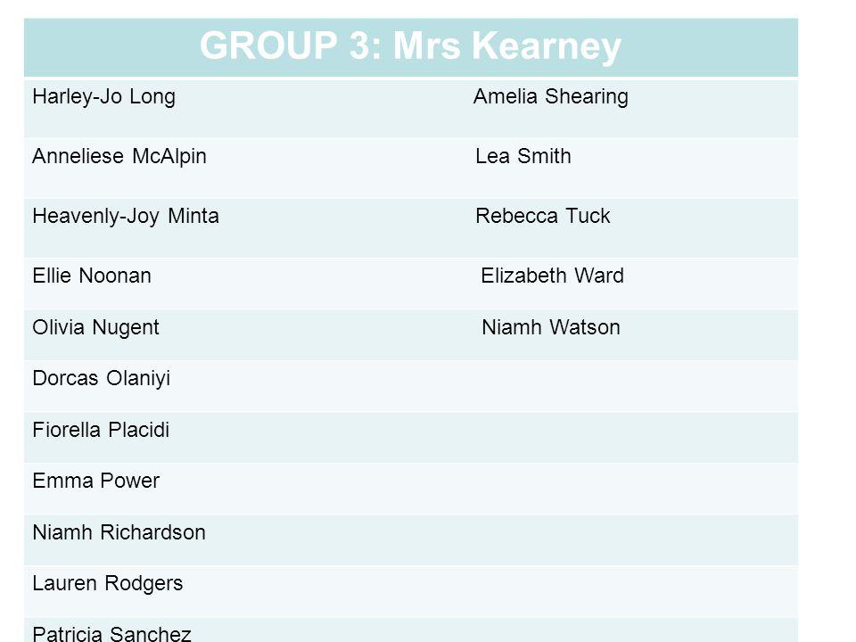GROUP 3: Mrs Kearney Harley-Jo Long Amelia Shearing Anneliese McAlpin Lea Smith Heavenly-Joy Minta Rebecca Tuck Ellie Noonan Elizabeth Ward Olivia Nug