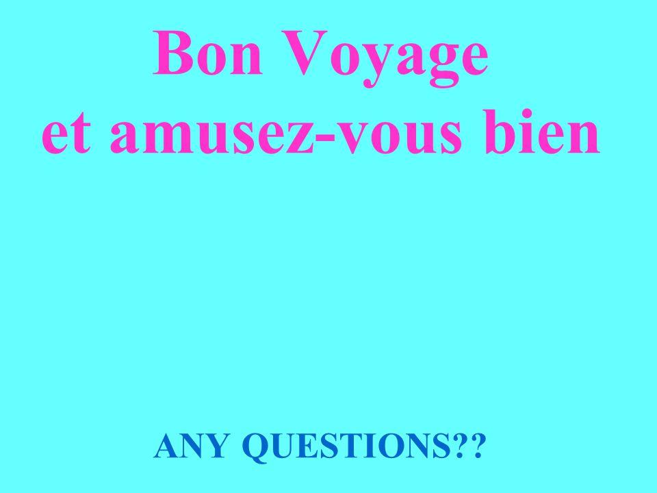 Bon Voyage et amusez-vous bien ANY QUESTIONS??