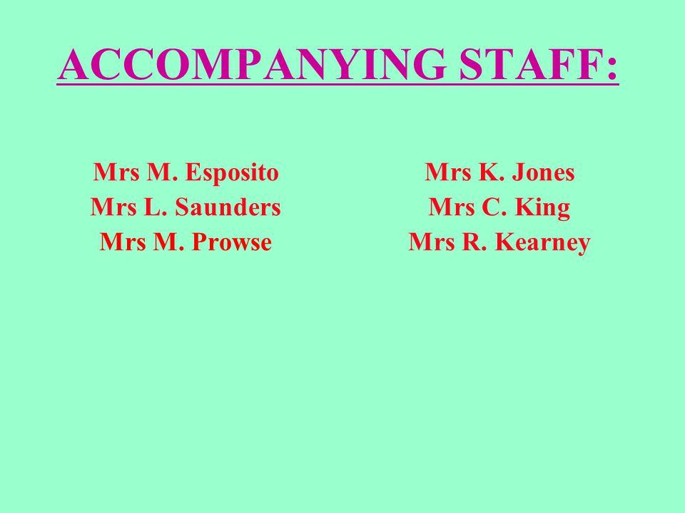 ACCOMPANYING STAFF: Mrs M. Esposito Mrs L. Saunders Mrs M. Prowse Mrs K. Jones Mrs C. King Mrs R. Kearney