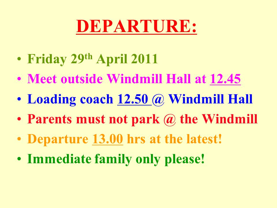 DEPARTURE: Friday 29 th April 2011 Meet outside Windmill Hall at 12.45 Loading coach 12.50 @ Windmill Hall Parents must not park @ the Windmill Depart