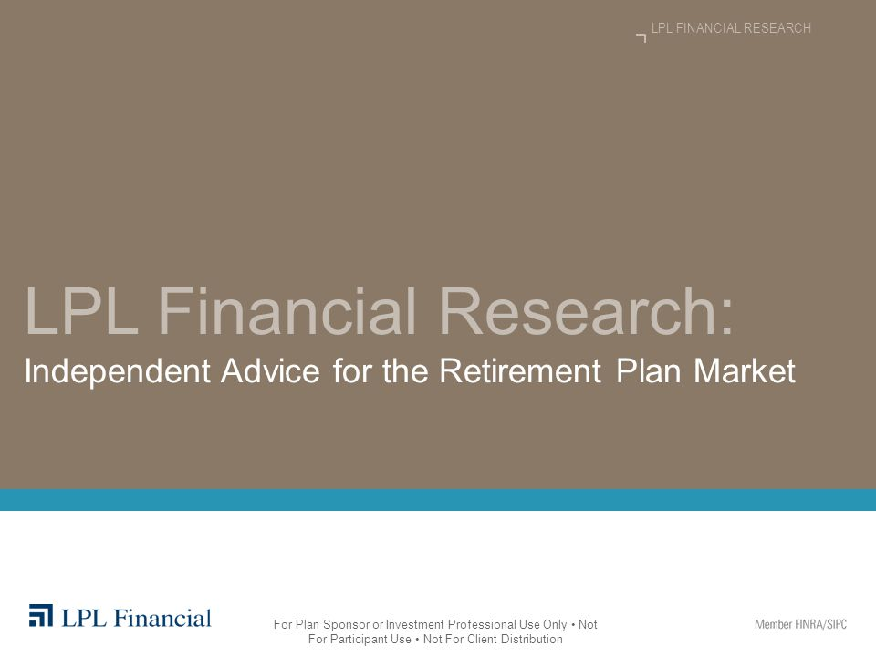 LPL Financial Research: Independent Advice for the Retirement Plan Market LPL FINANCIAL RESEARCH For Plan Sponsor or Investment Professional Use Only Not For Participant Use Not For Client Distribution