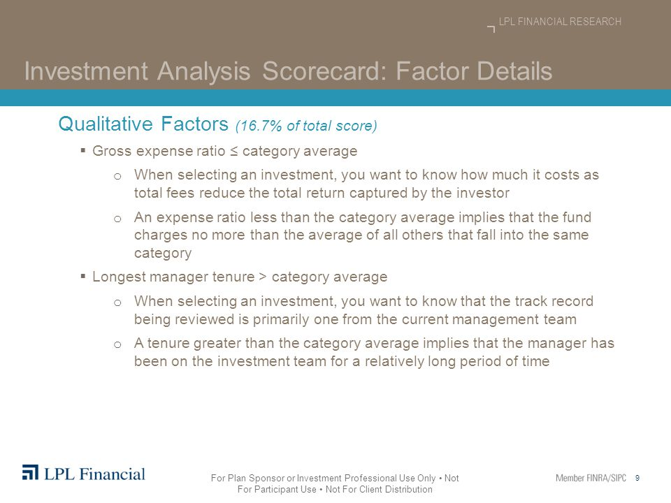 9 LPL FINANCIAL RESEARCH For Plan Sponsor or Investment Professional Use Only Not For Participant Use Not For Client Distribution Investment Analysis Scorecard: Factor Details Qualitative Factors (16.7% of total score)  Gross expense ratio ≤ category average o When selecting an investment, you want to know how much it costs as total fees reduce the total return captured by the investor o An expense ratio less than the category average implies that the fund charges no more than the average of all others that fall into the same category  Longest manager tenure > category average o When selecting an investment, you want to know that the track record being reviewed is primarily one from the current management team o A tenure greater than the category average implies that the manager has been on the investment team for a relatively long period of time