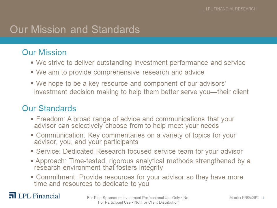 1 LPL FINANCIAL RESEARCH For Plan Sponsor or Investment Professional Use Only Not For Participant Use Not For Client Distribution Our Mission and Standards Our Mission  We strive to deliver outstanding investment performance and service  We aim to provide comprehensive research and advice  We hope to be a key resource and component of our advisors' investment decision making to help them better serve you—their client Our Standards  Freedom: A broad range of advice and communications that your advisor can selectively choose from to help meet your needs  Communication: Key commentaries on a variety of topics for your advisor, you, and your participants  Service: Dedicated Research-focused service team for your advisor  Approach: Time-tested, rigorous analytical methods strengthened by a research environment that fosters integrity  Commitment: Provide resources for your advisor so they have more time and resources to dedicate to you