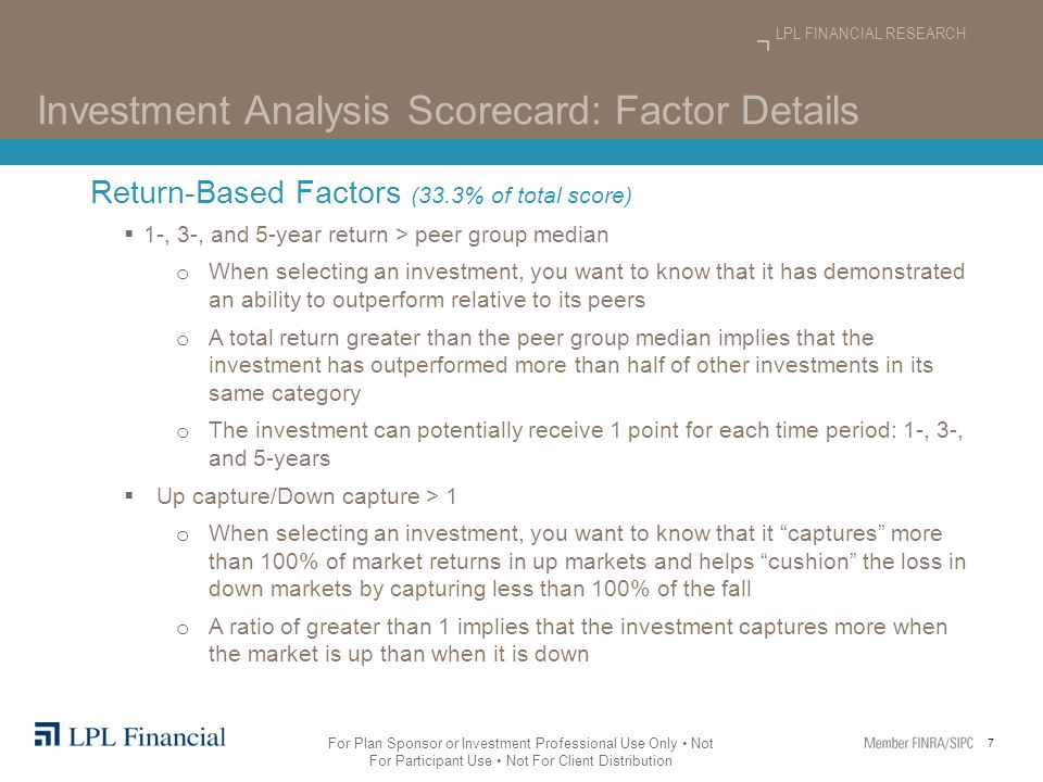 7 LPL FINANCIAL RESEARCH For Plan Sponsor or Investment Professional Use Only Not For Participant Use Not For Client Distribution Investment Analysis Scorecard: Factor Details Return-Based Factors (33.3% of total score)  1-, 3-, and 5-year return > peer group median o When selecting an investment, you want to know that it has demonstrated an ability to outperform relative to its peers o A total return greater than the peer group median implies that the investment has outperformed more than half of other investments in its same category o The investment can potentially receive 1 point for each time period: 1-, 3-, and 5-years  Up capture/Down capture > 1 o When selecting an investment, you want to know that it captures more than 100% of market returns in up markets and helps cushion the loss in down markets by capturing less than 100% of the fall o A ratio of greater than 1 implies that the investment captures more when the market is up than when it is down