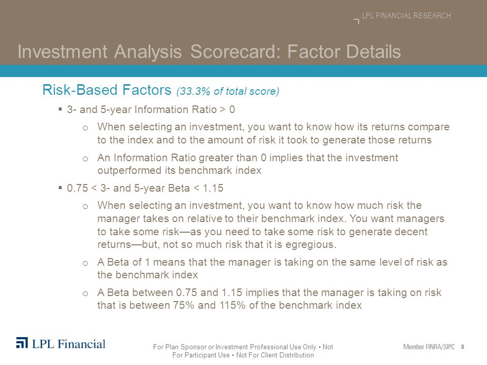 8 LPL FINANCIAL RESEARCH For Plan Sponsor or Investment Professional Use Only Not For Participant Use Not For Client Distribution Investment Analysis Scorecard: Factor Details Risk-Based Factors (33.3% of total score)  3- and 5-year Information Ratio > 0 o When selecting an investment, you want to know how its returns compare to the index and to the amount of risk it took to generate those returns o An Information Ratio greater than 0 implies that the investment outperformed its benchmark index  0.75 < 3- and 5-year Beta < 1.15 o When selecting an investment, you want to know how much risk the manager takes on relative to their benchmark index.