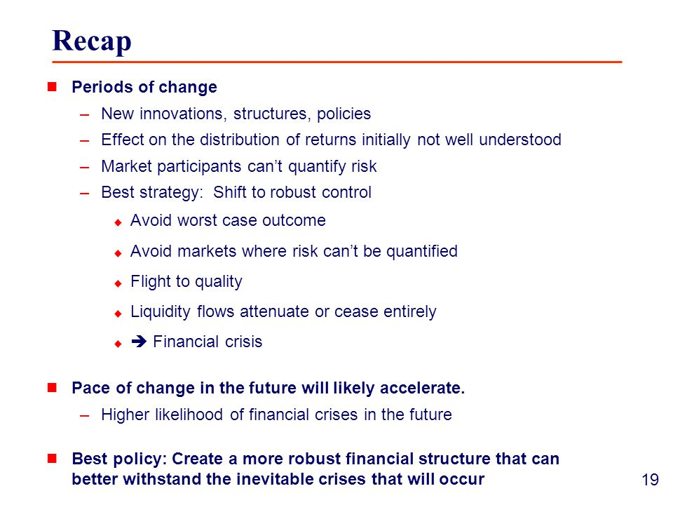 19 Recap Periods of change –New innovations, structures, policies –Effect on the distribution of returns initially not well understood –Market participants can't quantify risk –Best strategy: Shift to robust control  Avoid worst case outcome  Avoid markets where risk can't be quantified  Flight to quality  Liquidity flows attenuate or cease entirely   Financial crisis Pace of change in the future will likely accelerate.