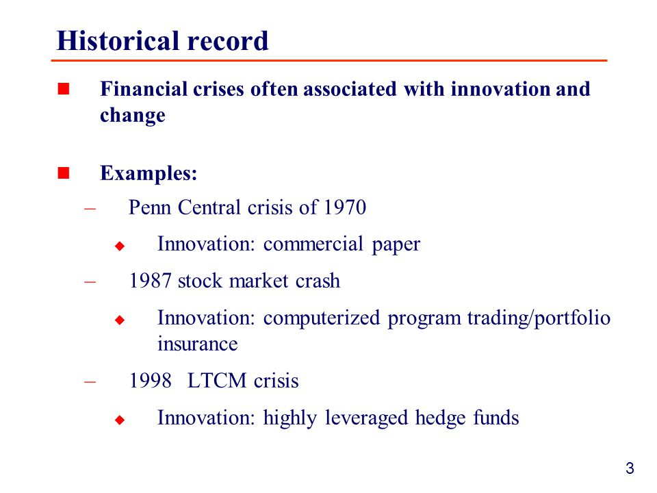 3 Historical record Financial crises often associated with innovation and change Examples: –Penn Central crisis of 1970  Innovation: commercial paper –1987 stock market crash  Innovation: computerized program trading/portfolio insurance –1998 LTCM crisis  Innovation: highly leveraged hedge funds