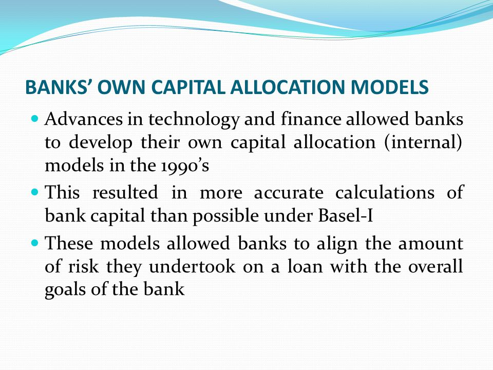 BANKS' OWN CAPITAL ALLOCATION MODELS Advances in technology and finance allowed banks to develop their own capital allocation (internal) models in the