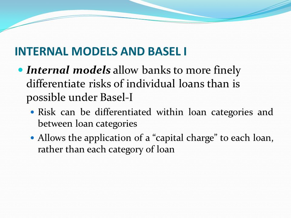 INTERNAL MODELS AND BASEL I Internal models allow banks to more finely differentiate risks of individual loans than is possible under Basel-I Risk can