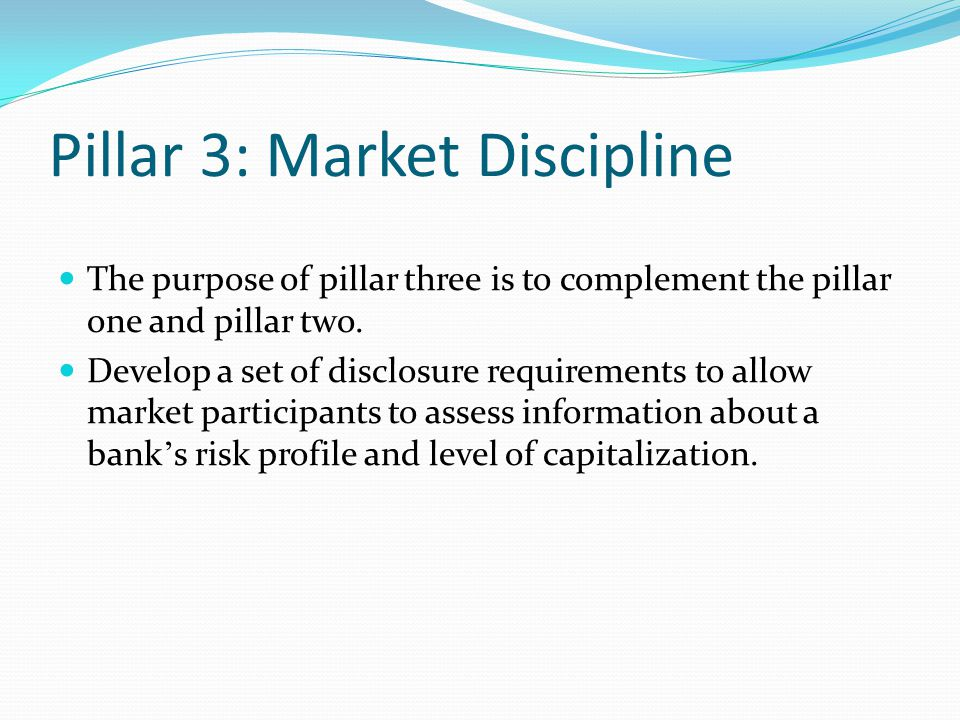Pillar 3: Market Discipline The purpose of pillar three is to complement the pillar one and pillar two. Develop a set of disclosure requirements to al