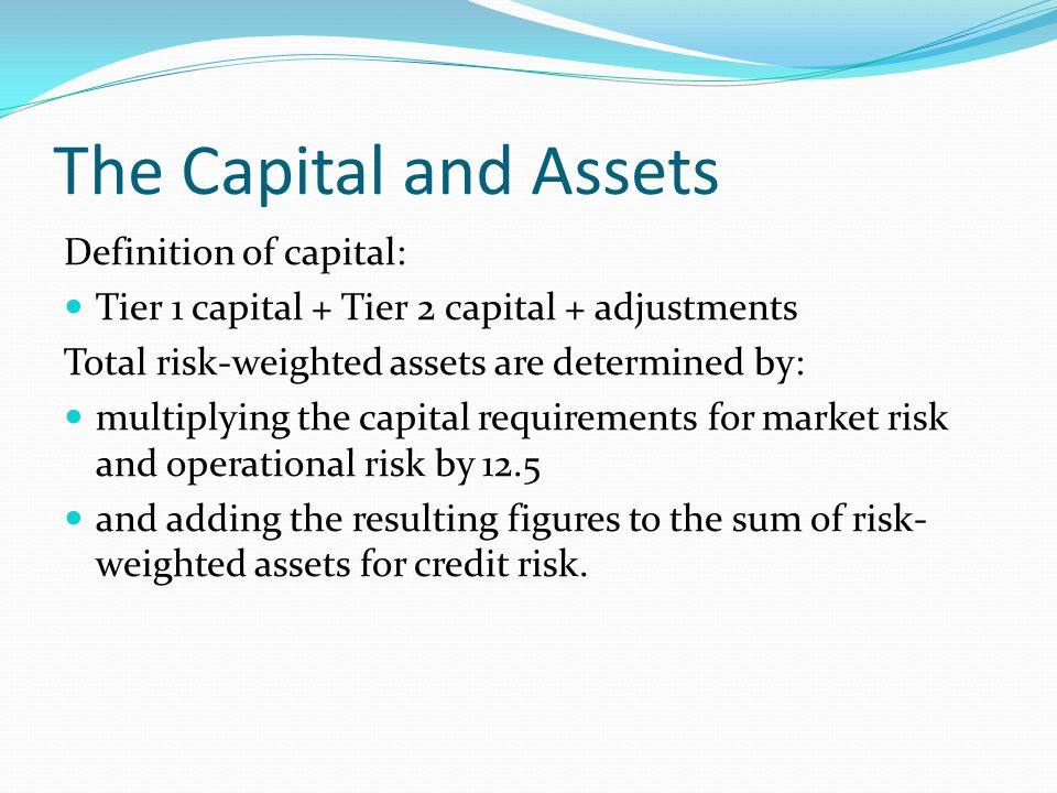 The Capital and Assets Definition of capital: Tier 1 capital + Tier 2 capital + adjustments Total risk-weighted assets are determined by: multiplying