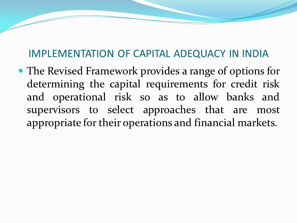 IMPLEMENTATION OF CAPITAL ADEQUACY IN INDIA The Revised Framework provides a range of options for determining the capital requirements for credit risk