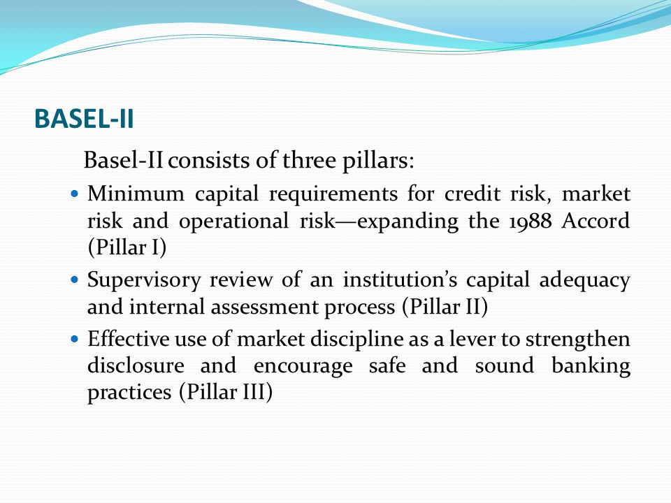 BASEL-II Basel-II consists of three pillars: Minimum capital requirements for credit risk, market risk and operational risk—expanding the 1988 Accord