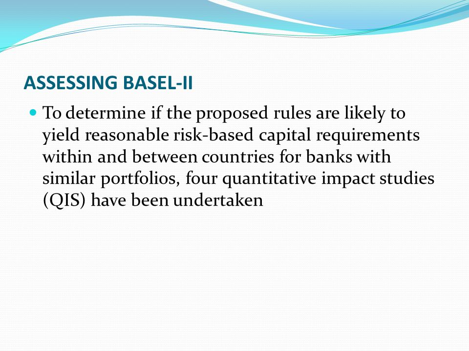 ASSESSING BASEL-II To determine if the proposed rules are likely to yield reasonable risk-based capital requirements within and between countries for