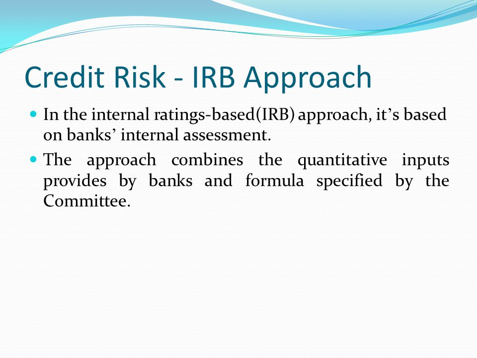 Credit Risk - IRB Approach In the internal ratings-based(IRB) approach, it ' s based on banks ' internal assessment. The approach combines the quantit