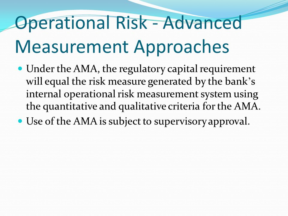 Operational Risk - Advanced Measurement Approaches Under the AMA, the regulatory capital requirement will equal the risk measure generated by the bank