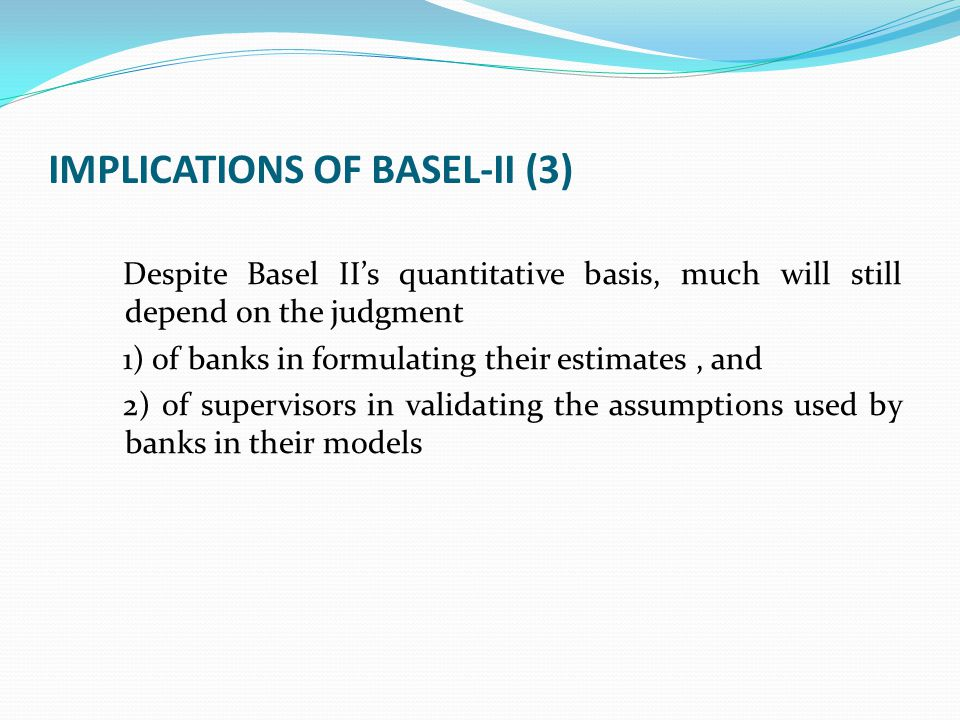 IMPLICATIONS OF BASEL-II (3) Despite Basel II's quantitative basis, much will still depend on the judgment 1) of banks in formulating their estimates,